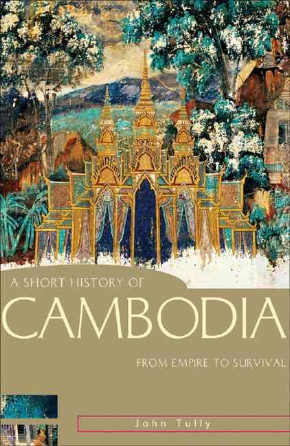 A Short History of Cambodia By Tully, John A.